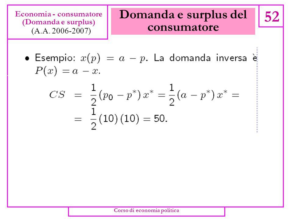 Domanda e surplus del consumatore 51 Economia - consumatore (Domanda e surplus) (A.A. 2006-2007) Corso di economia politica