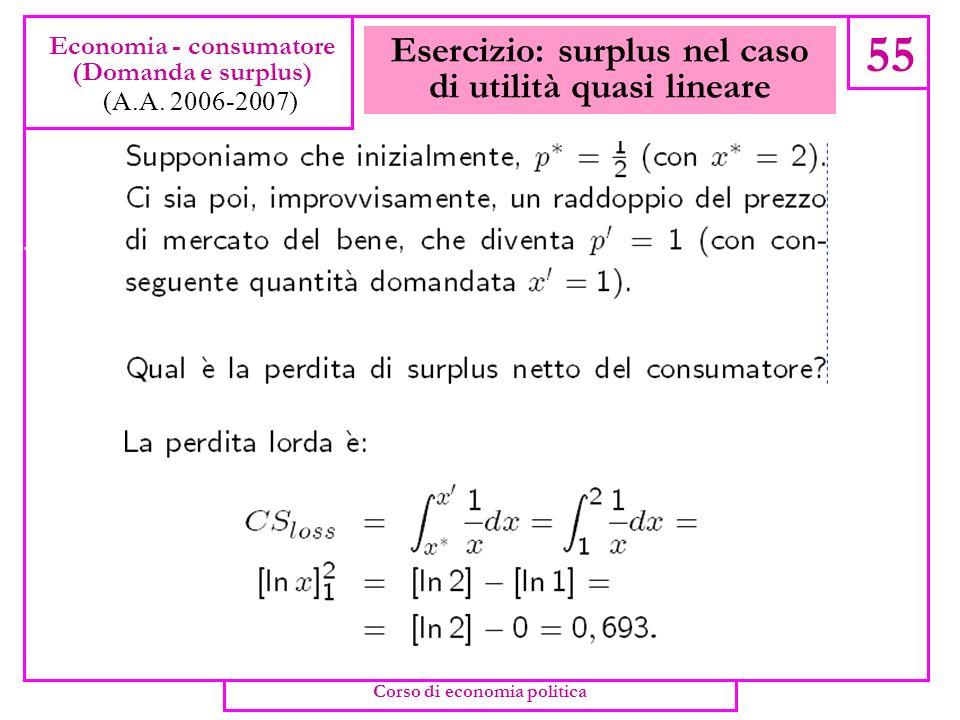 Esercizio: surplus nel caso di utilità quasi lineare 54 Economia - consumatore (Domanda e surplus) (A.A. 2006-2007) Corso di economia politica