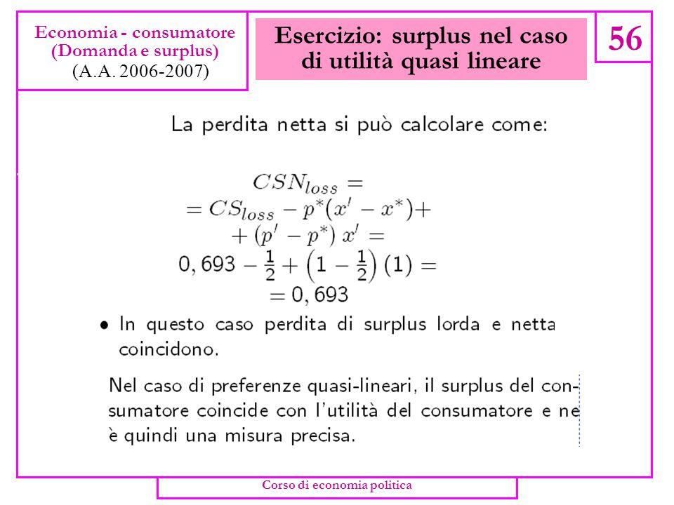Esercizio: surplus nel caso di utilità quasi lineare 55 Economia - consumatore (Domanda e surplus) (A.A. 2006-2007) Corso di economia politica