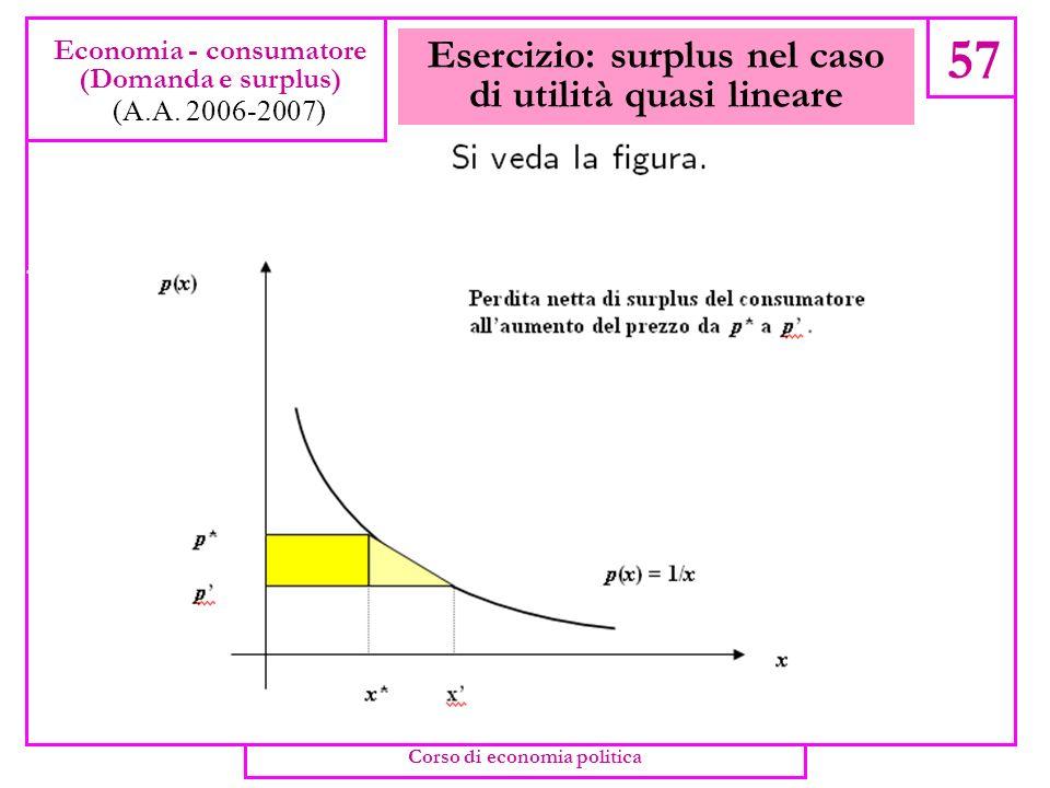 Esercizio: surplus nel caso di utilità quasi lineare 56 Economia - consumatore (Domanda e surplus) (A.A. 2006-2007) Corso di economia politica