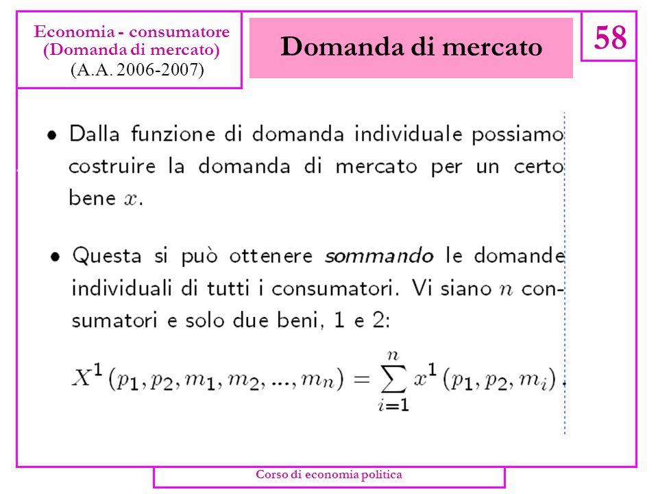 Esercizio: surplus nel caso di utilità quasi lineare 57 Economia - consumatore (Domanda e surplus) (A.A. 2006-2007) Corso di economia politica