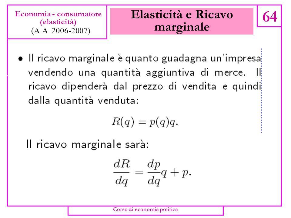 Domanda di mercato 63 Economia - consumatore (elasticità) (A.A. 2006-2007) Corso di economia politica