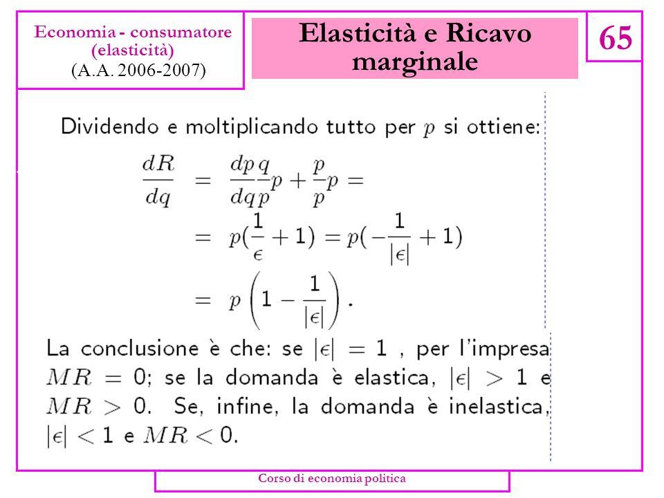 Elasticità e Ricavo marginale 64 Economia - consumatore (elasticità) (A.A. 2006-2007) Corso di economia politica