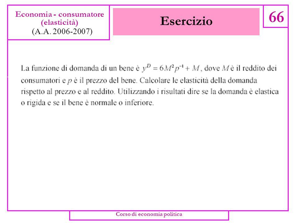 Elasticità e Ricavo marginale 65 Economia - consumatore (elasticità) (A.A. 2006-2007) Corso di economia politica