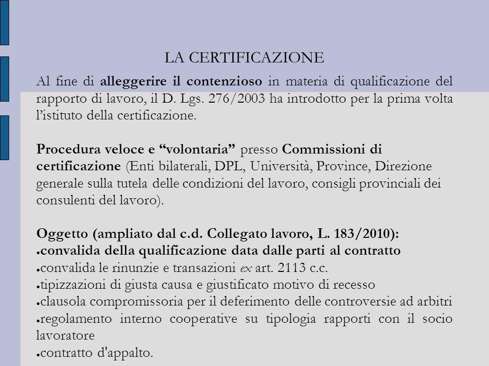 LA CERTIFICAZIONE Al fine di alleggerire il contenzioso in materia di qualificazione del rapporto di lavoro, il D. Lgs. 276/2003 ha introdotto per la