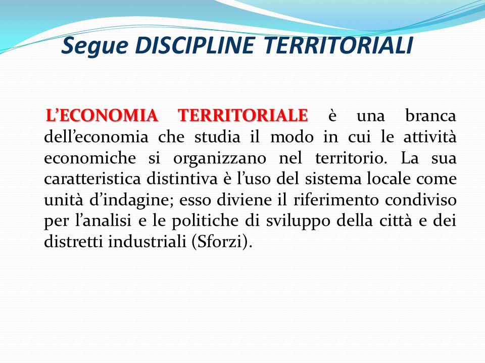 Segue DISCIPLINE TERRITORIALI LECONOMIA TERRITORIALE LECONOMIA TERRITORIALE è una branca delleconomia che studia il modo in cui le attività economiche si organizzano nel territorio.