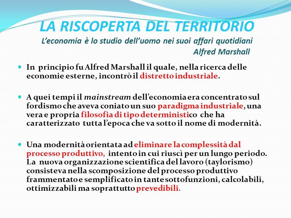LA RISCOPERTA DEL TERRITORIO Leconomia è lo studio delluomo nei suoi affari quotidiani Alfred Marshall In principio fu Alfred Marshall il quale, nella ricerca delle economie esterne, incontrò il distretto industriale.