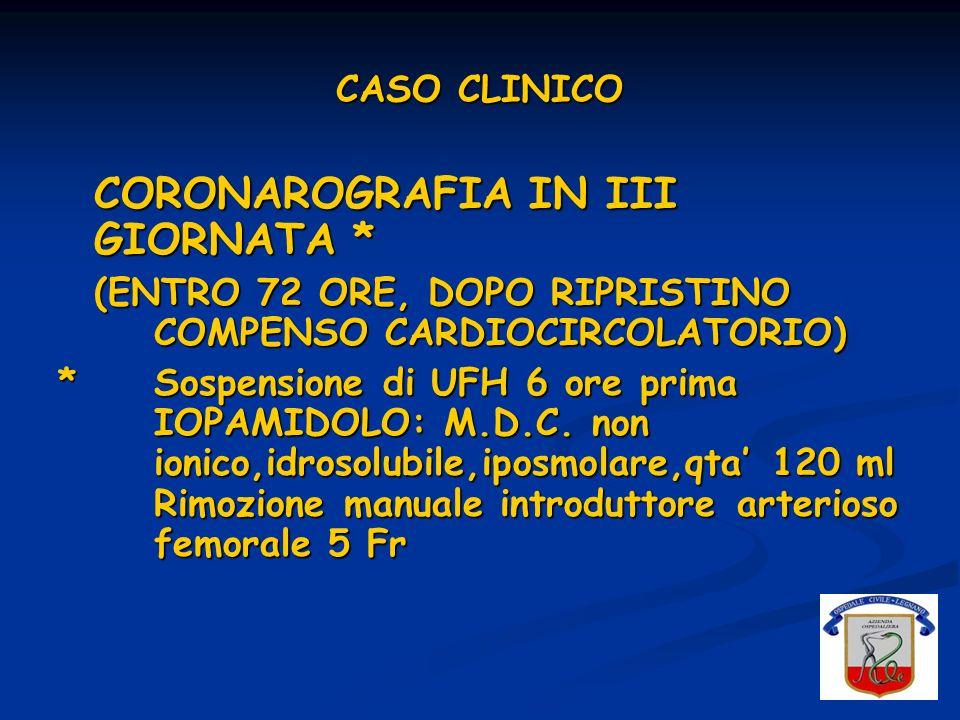 CASO CLINICO CORONAROGRAFIA IN III GIORNATA * (ENTRO 72 ORE, DOPO RIPRISTINO COMPENSO CARDIOCIRCOLATORIO) * Sospensione di UFH 6 ore prima IOPAMIDOLO: