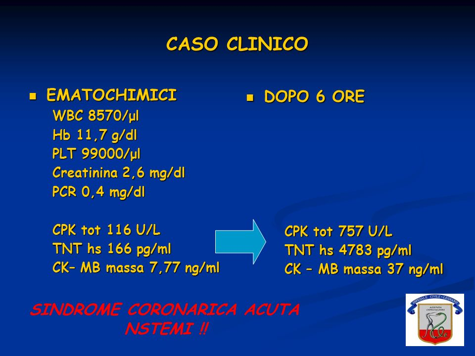 CASO CLINICO EMATOCHIMICI EMATOCHIMICI WBC 8570/μl Hb 11,7 g/dl PLT 99000/μl Creatinina 2,6 mg/dl PCR 0,4 mg/dl CPK tot 116 U/L TNT hs 166 pg/ml CK– M