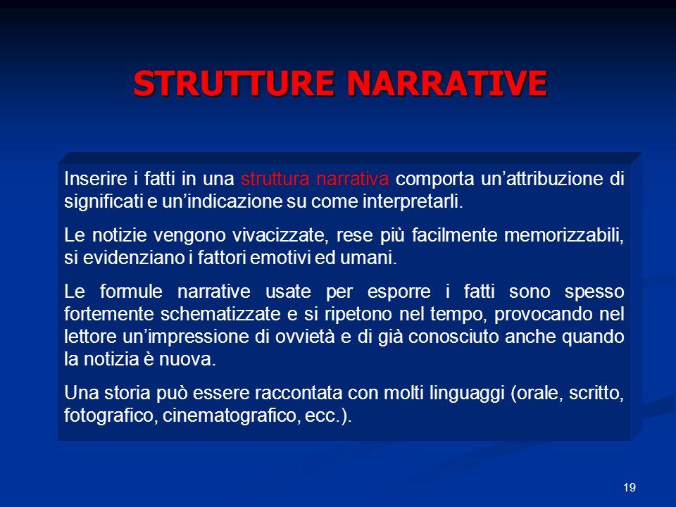 19 STRUTTURE NARRATIVE Inserire i fatti in una struttura narrativa comporta unattribuzione di significati e unindicazione su come interpretarli. Le no