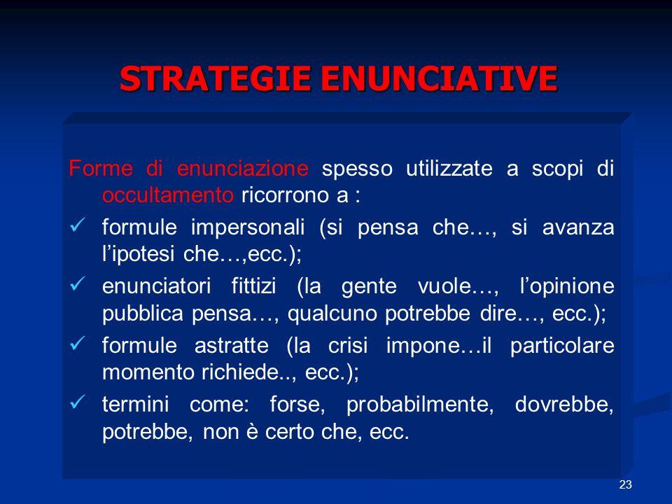 23 STRATEGIE ENUNCIATIVE Forme di enunciazione spesso utilizzate a scopi di occultamento ricorrono a : formule impersonali (si pensa che…, si avanza l