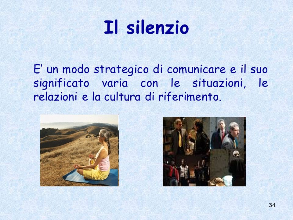 34 Il silenzio E un modo strategico di comunicare e il suo significato varia con le situazioni, le relazioni e la cultura di riferimento.