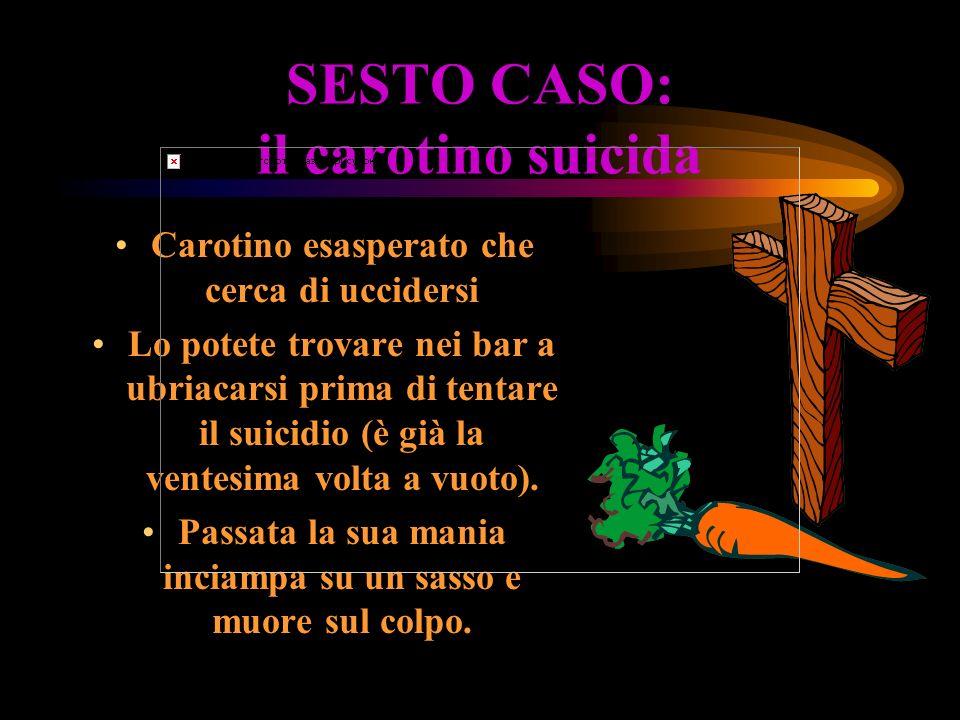 SESTO CASO: il carotino suicida Carotino esasperato che cerca di uccidersi Lo potete trovare nei bar a ubriacarsi prima di tentare il suicidio (è già la ventesima volta a vuoto).