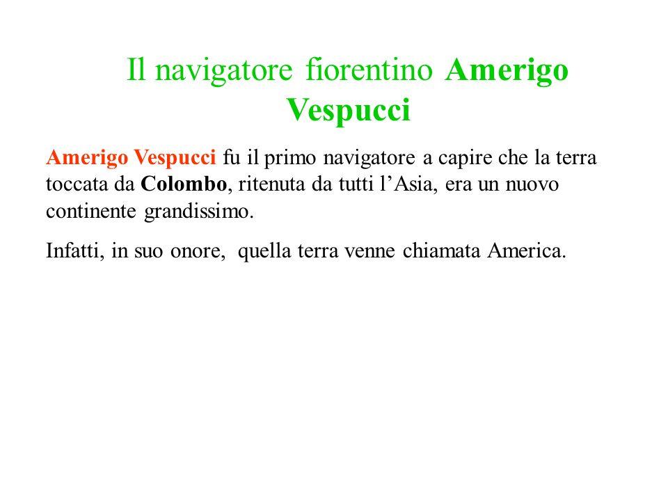 Il navigatore fiorentino Amerigo Vespucci Amerigo Vespucci fu il primo navigatore a capire che la terra toccata da Colombo, ritenuta da tutti lAsia, e