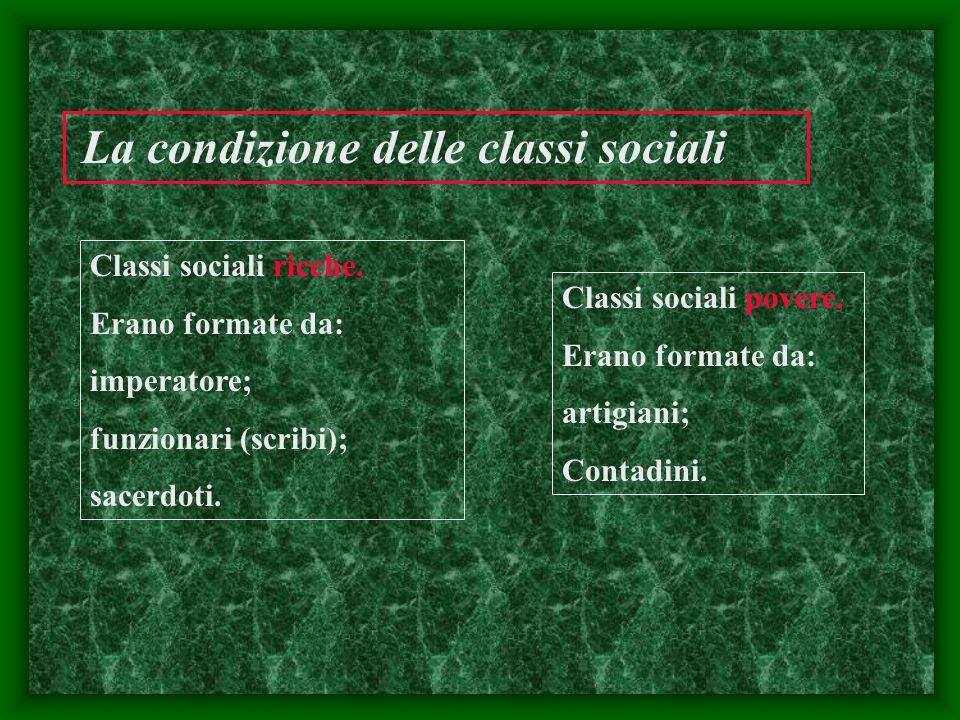 La condizione delle classi sociali Classi sociali ricche. Erano formate da: imperatore; funzionari (scribi); sacerdoti. Classi sociali povere. Erano f