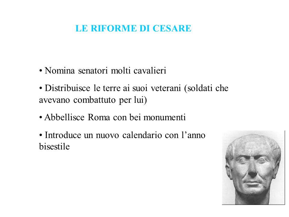 LE RIFORME DI CESARE Nomina senatori molti cavalieri Distribuisce le terre ai suoi veterani (soldati che avevano combattuto per lui) Abbellisce Roma c