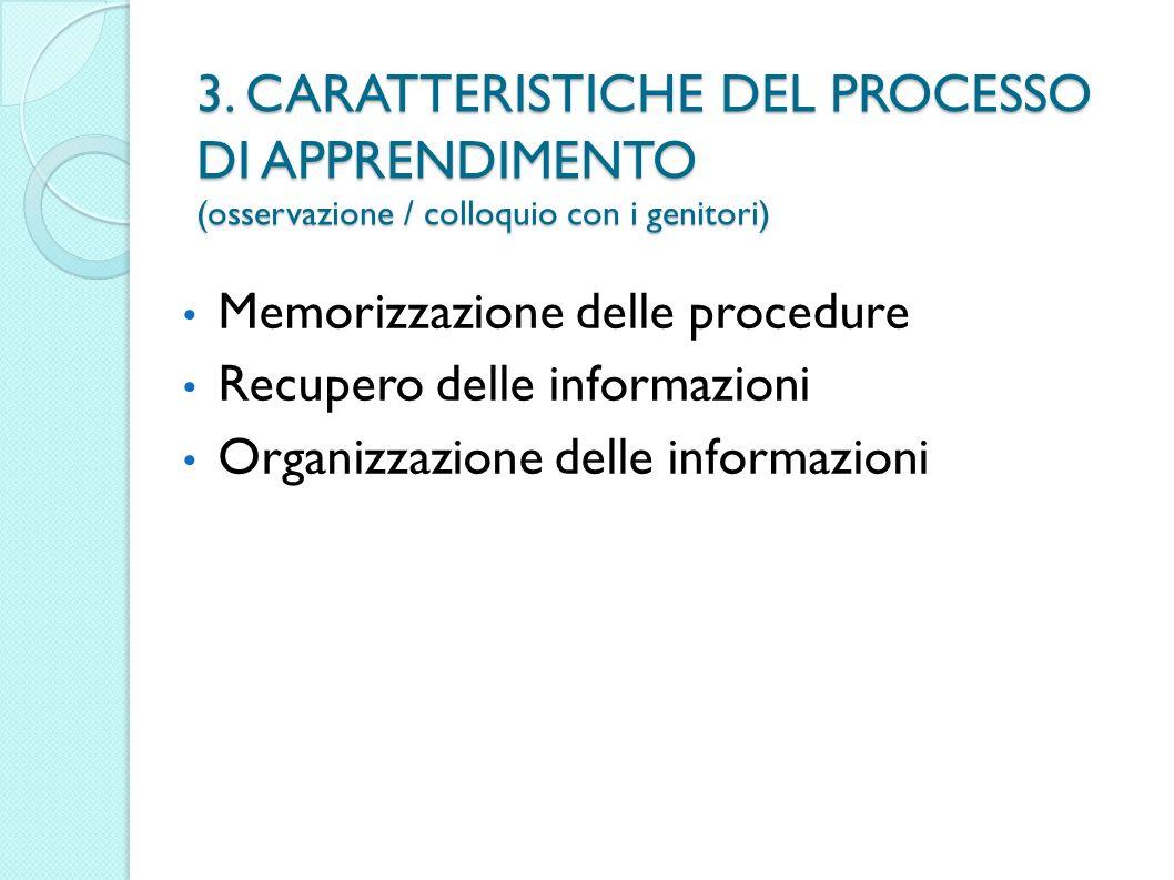 3. CARATTERISTICHE DEL PROCESSO DI APPRENDIMENTO (osservazione / colloquio con i genitori) Memorizzazione delle procedure Recupero delle informazioni