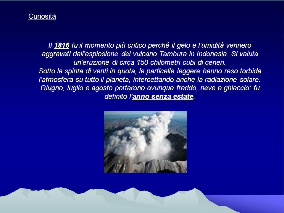 Il 1816 fu il momento più critico perché il gelo e lumidità vennero aggravati dallesplosione del vulcano Tambura in Indonesia. Si valuta uneruzione di
