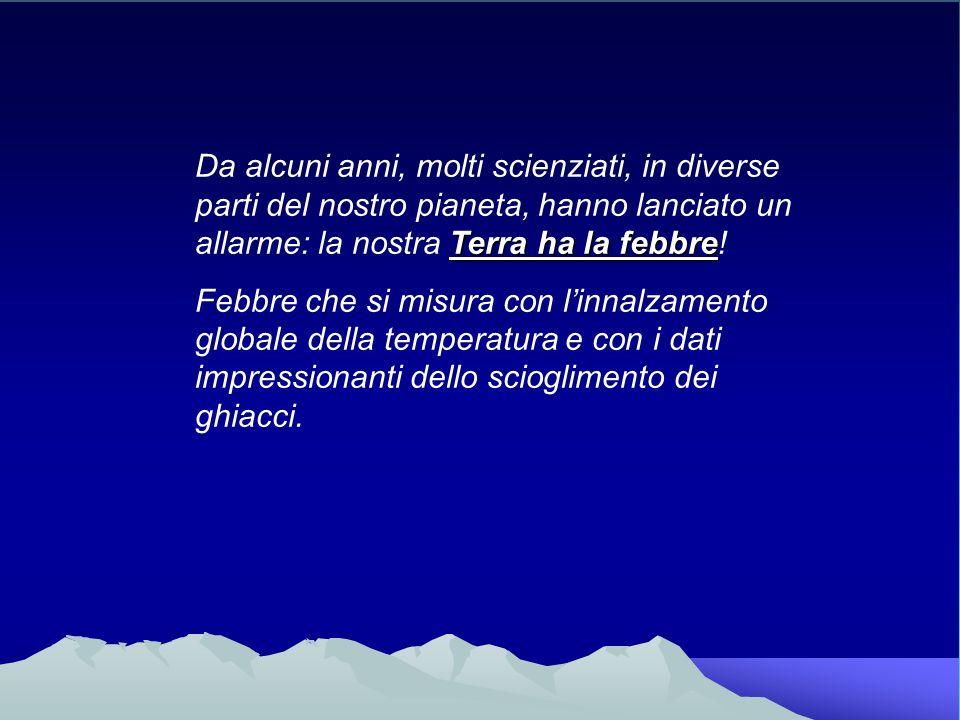 Terra ha la febbre Da alcuni anni, molti scienziati, in diverse parti del nostro pianeta, hanno lanciato un allarme: la nostra Terra ha la febbre! Feb