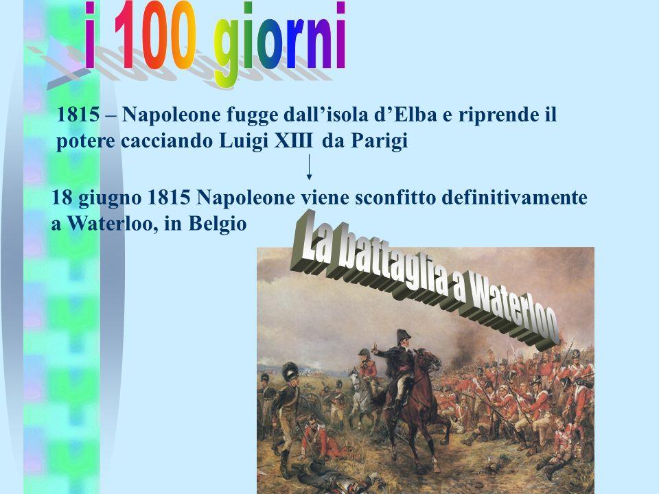1815 – Napoleone fugge dallisola dElba e riprende il potere cacciando Luigi XIII da Parigi 18 giugno 1815 Napoleone viene sconfitto definitivamente a