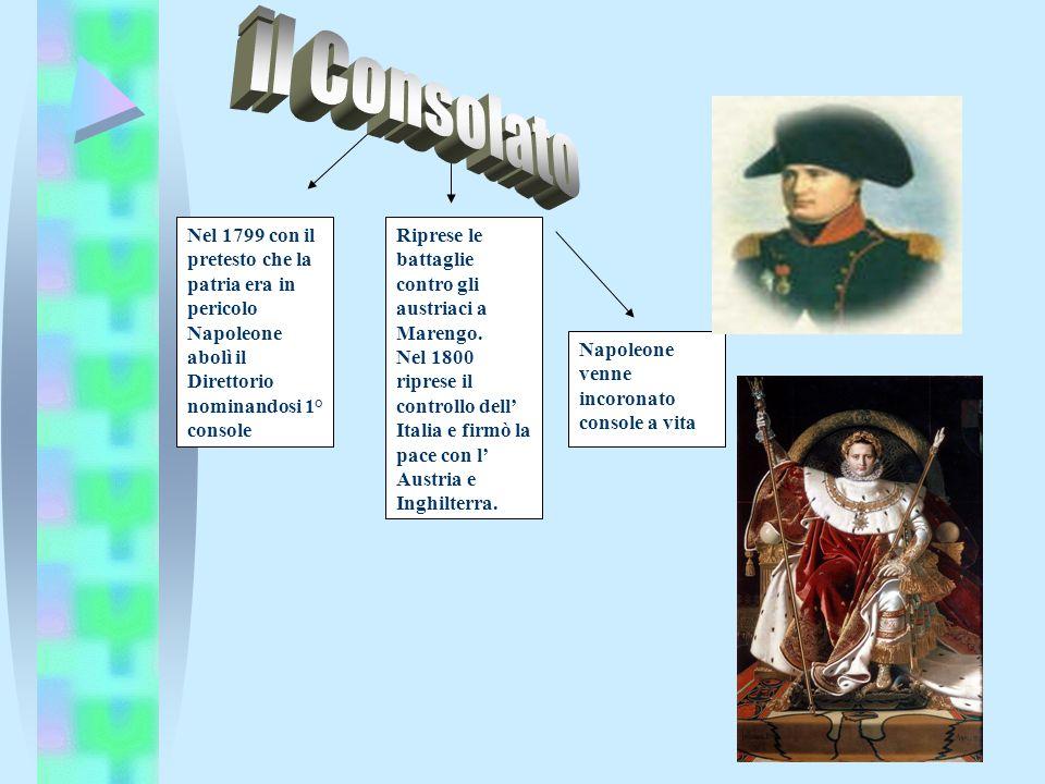 Nel 1799 con il pretesto che la patria era in pericolo Napoleone abolì il Direttorio nominandosi 1° console Riprese le battaglie contro gli austriaci