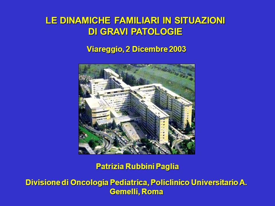 Patrizia Rubbini Paglia Viareggio, 2 Dicembre 2003 LE DINAMICHE FAMILIARI IN SITUAZIONI DI GRAVI PATOLOGIE Divisione di Oncologia Pediatrica, Policlinico Universitario A.