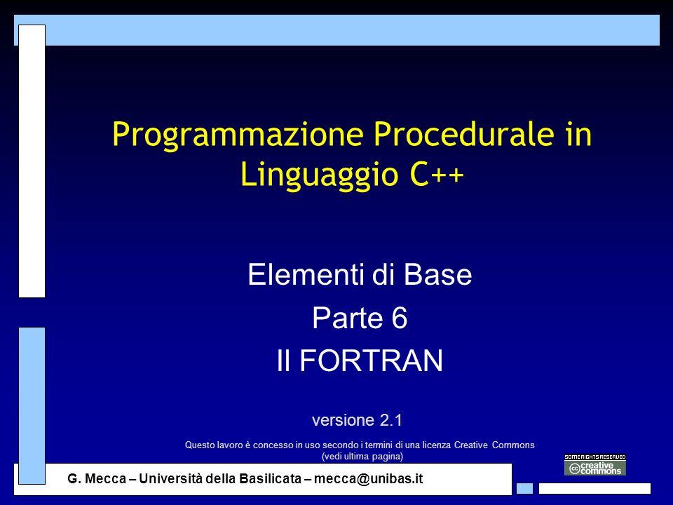 G. Mecca – Università della Basilicata – mecca@unibas.it Programmazione Procedurale in Linguaggio C++ Elementi di Base Parte 6 Il FORTRAN versione 2.1