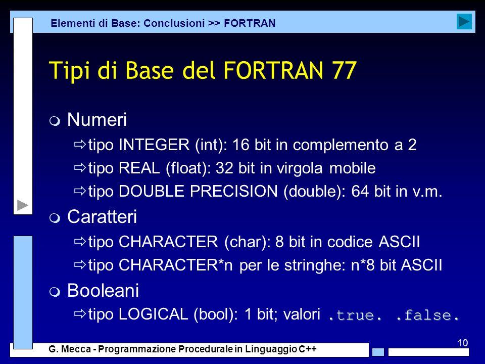 10 G. Mecca - Programmazione Procedurale in Linguaggio C++ Tipi di Base del FORTRAN 77 m Numeri tipo INTEGER (int): 16 bit in complemento a 2 tipo REA