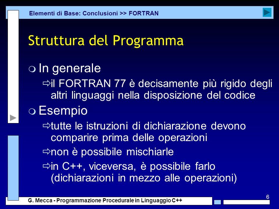 6 G. Mecca - Programmazione Procedurale in Linguaggio C++ Struttura del Programma m In generale il FORTRAN 77 è decisamente più rigido degli altri lin