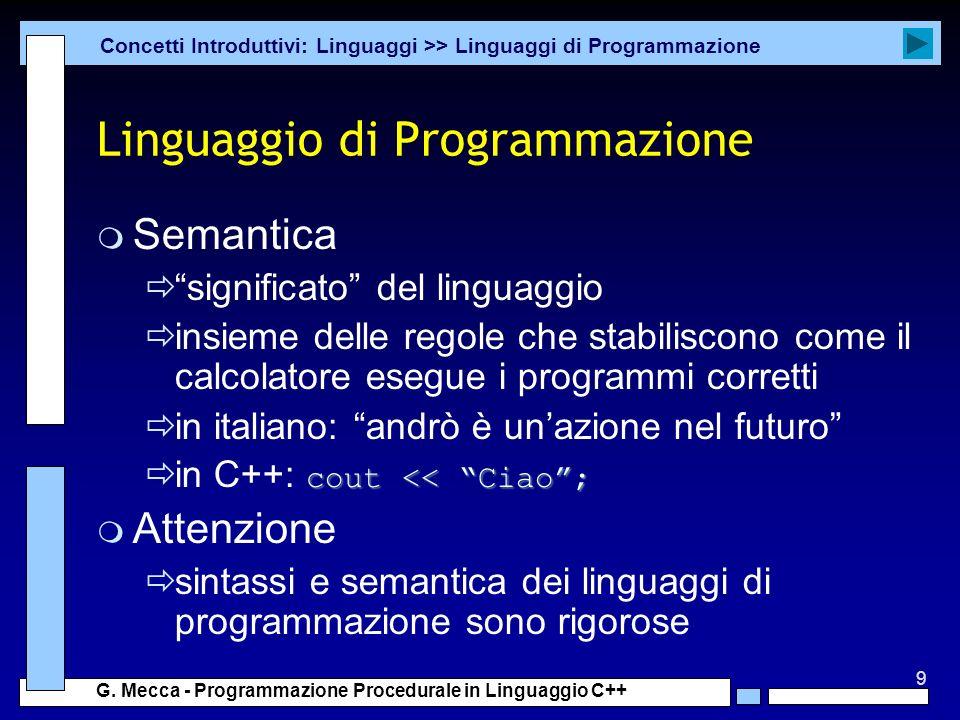 9 G. Mecca - Programmazione Procedurale in Linguaggio C++ Linguaggio di Programmazione m Semantica significato del linguaggio insieme delle regole che