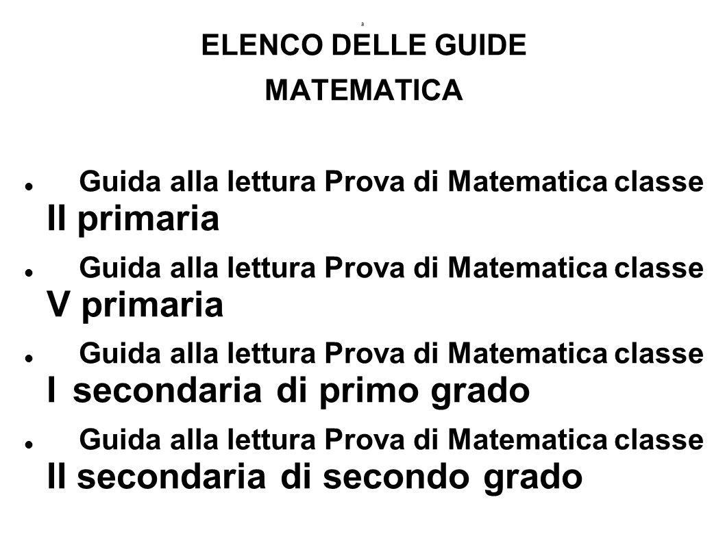 a ELENCO DELLE GUIDE MATEMATICA Guida alla lettura Prova di Matematica classe II primaria Guida alla lettura Prova di Matematica classe V primaria Guida alla lettura Prova di Matematica classe I secondaria di primo grado Guida alla lettura Prova di Matematica classe II secondaria di secondo grado