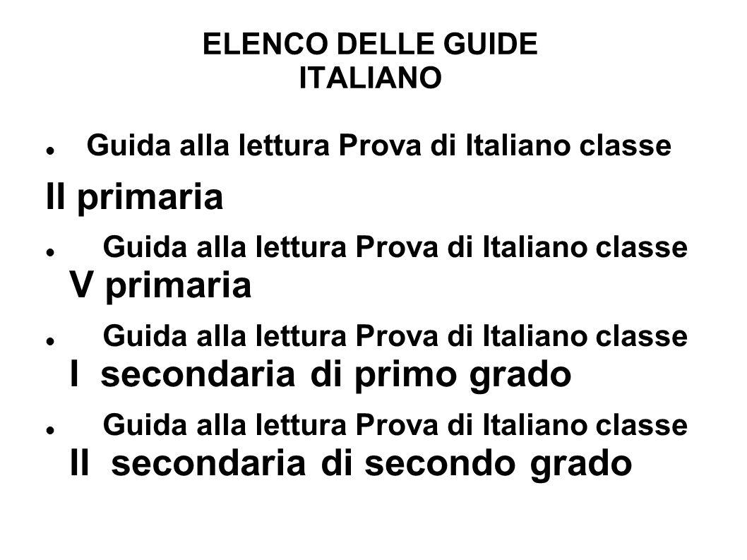 ELENCO DELLE GUIDE ITALIANO Guida alla lettura Prova di Italiano classe II primaria Guida alla lettura Prova di Italiano classe V primaria Guida alla lettura Prova di Italiano classe I secondaria di primo grado Guida alla lettura Prova di Italiano classe II secondaria di secondo grado