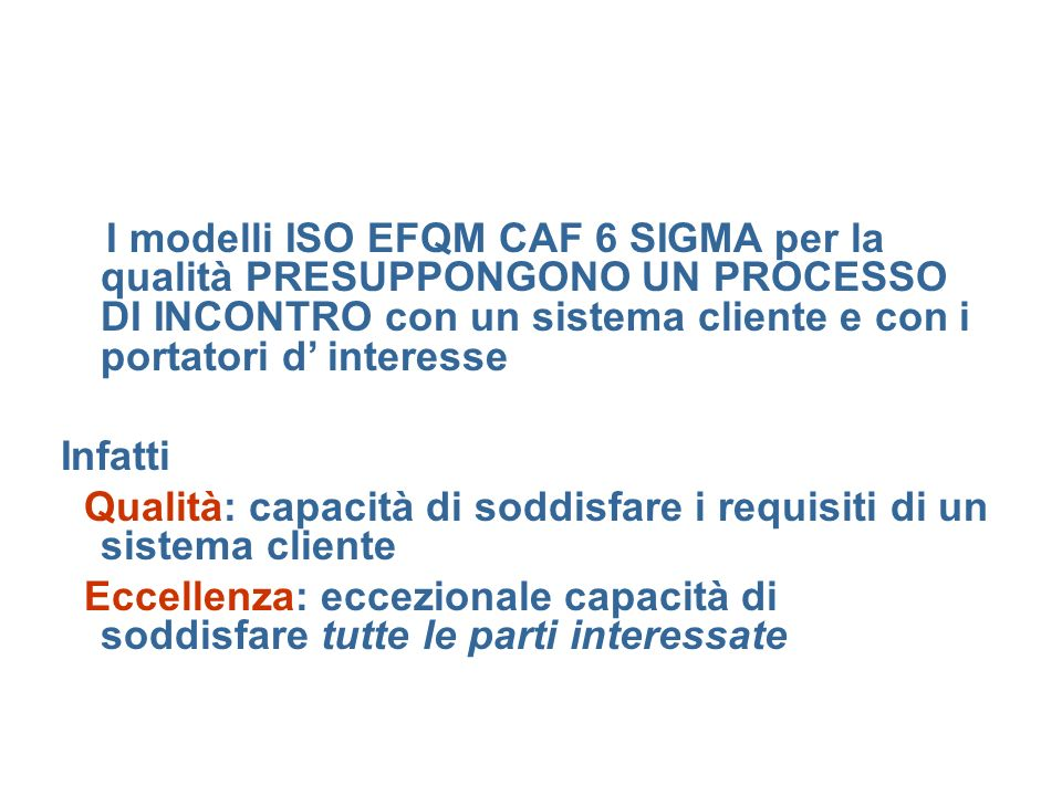 I modelli ISO EFQM CAF 6 SIGMA per la qualità PRESUPPONGONO UN PROCESSO DI INCONTRO con un sistema cliente e con i portatori d interesse Infatti Quali