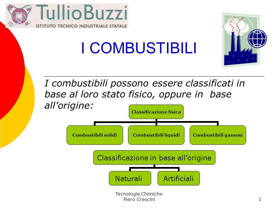 Tecnologie Chimiche Piero Crescini1 I COMBUSTIBILI I combustibili possono essere classificati in base al loro stato fisico, oppure in base allorigine: