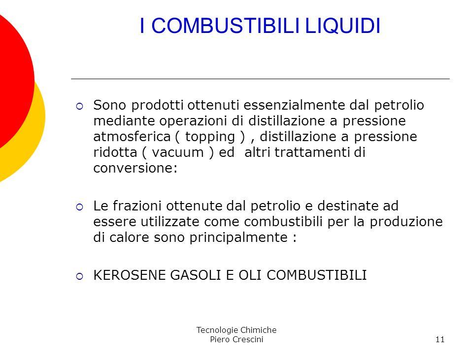 Tecnologie Chimiche Piero Crescini11 I COMBUSTIBILI LIQUIDI Sono prodotti ottenuti essenzialmente dal petrolio mediante operazioni di distillazione a