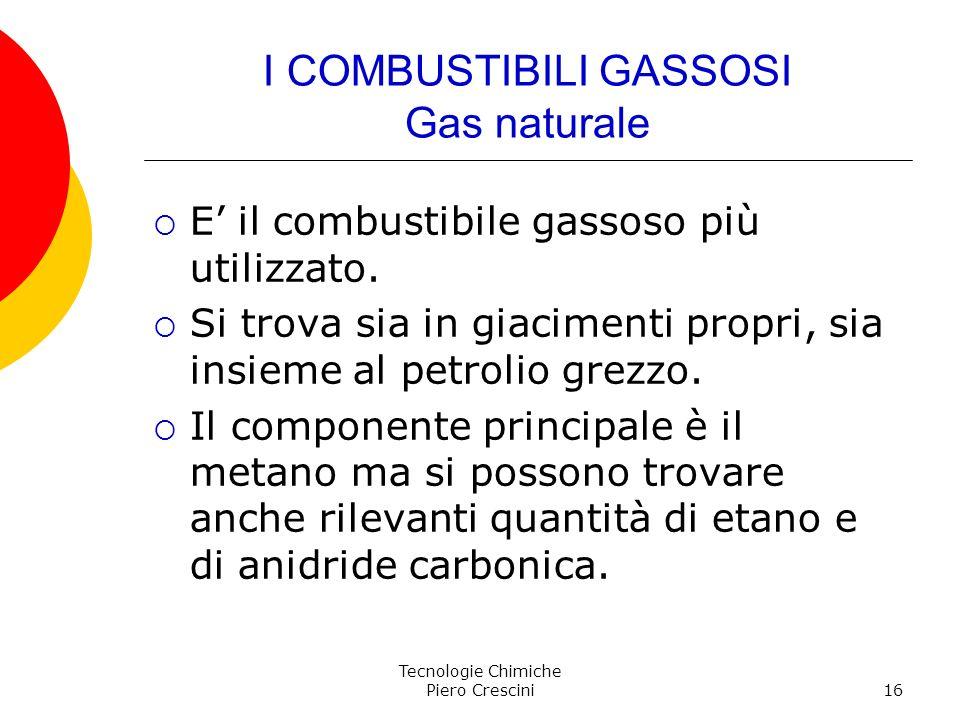 Tecnologie Chimiche Piero Crescini16 I COMBUSTIBILI GASSOSI Gas naturale E il combustibile gassoso più utilizzato. Si trova sia in giacimenti propri,