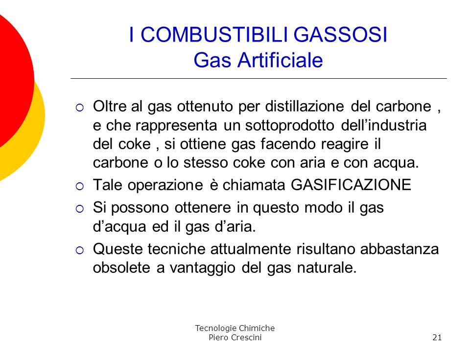 Tecnologie Chimiche Piero Crescini21 I COMBUSTIBILI GASSOSI Gas Artificiale Oltre al gas ottenuto per distillazione del carbone, e che rappresenta un