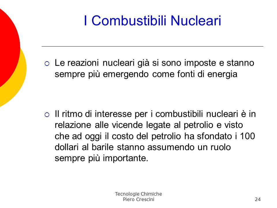 Tecnologie Chimiche Piero Crescini24 I Combustibili Nucleari Le reazioni nucleari già si sono imposte e stanno sempre più emergendo come fonti di ener