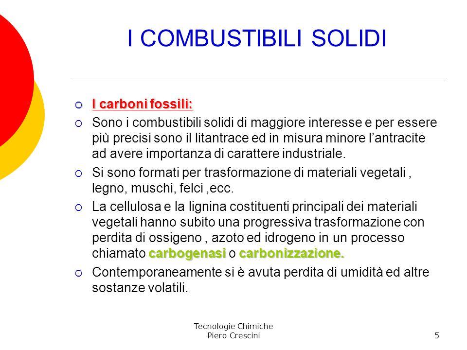 Tecnologie Chimiche Piero Crescini5 I COMBUSTIBILI SOLIDI I carboni fossili: I carboni fossili: Sono i combustibili solidi di maggiore interesse e per