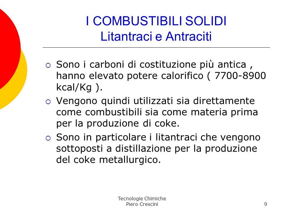 Tecnologie Chimiche Piero Crescini9 I COMBUSTIBILI SOLIDI Litantraci e Antraciti Sono i carboni di costituzione più antica, hanno elevato potere calor