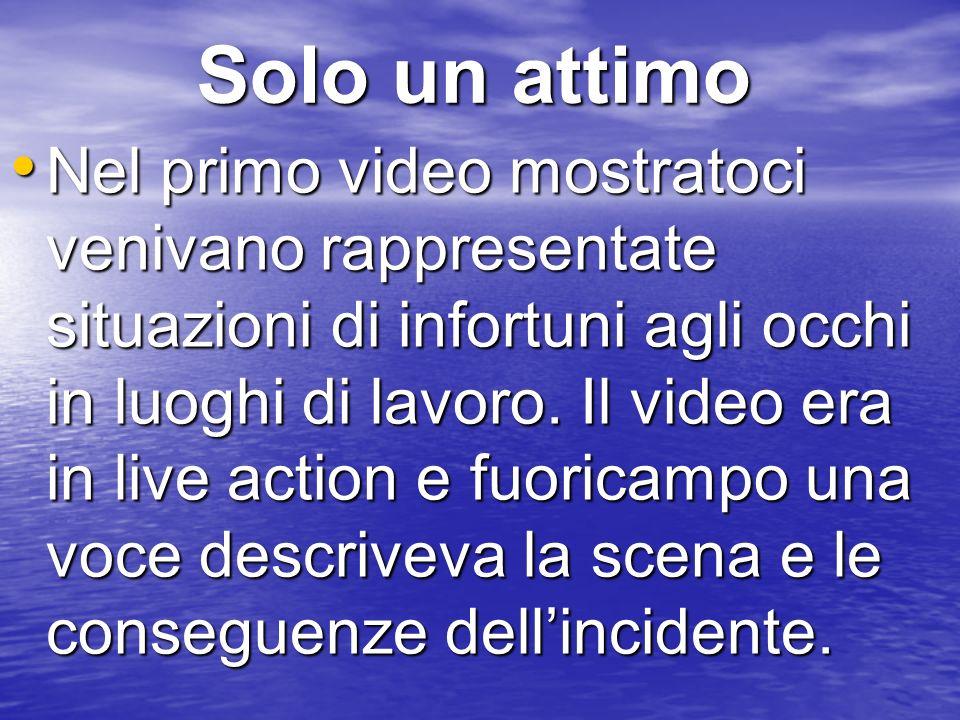 Solo un attimo Nel primo video mostratoci venivano rappresentate situazioni di infortuni agli occhi in luoghi di lavoro.