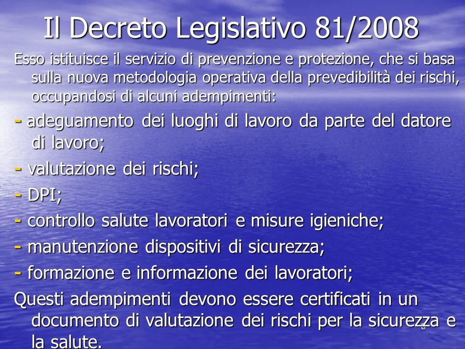 8 Il Decreto Legislativo 81/2008 Esso istituisce il servizio di prevenzione e protezione, che si basa sulla nuova metodologia operativa della prevedibilità dei rischi, occupandosi di alcuni adempimenti: - adeguamento dei luoghi di lavoro da parte del datore di lavoro; - valutazione dei rischi; - DPI; - controllo salute lavoratori e misure igieniche; - manutenzione dispositivi di sicurezza; - formazione e informazione dei lavoratori; Questi adempimenti devono essere certificati in un documento di valutazione dei rischi per la sicurezza e la salute.