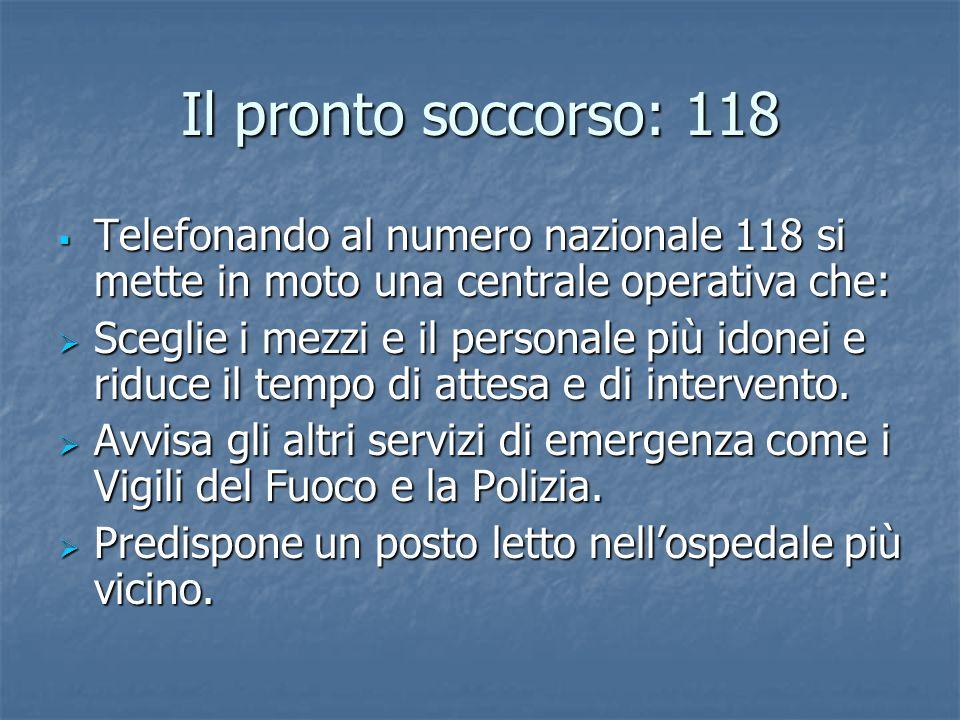 Il pronto soccorso: 118 Telefonando al numero nazionale 118 si mette in moto una centrale operativa che: Telefonando al numero nazionale 118 si mette