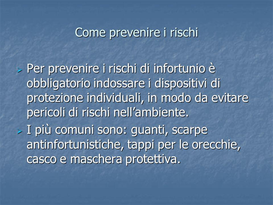 Come prevenire i rischi Per prevenire i rischi di infortunio è obbligatorio indossare i dispositivi di protezione individuali, in modo da evitare peri