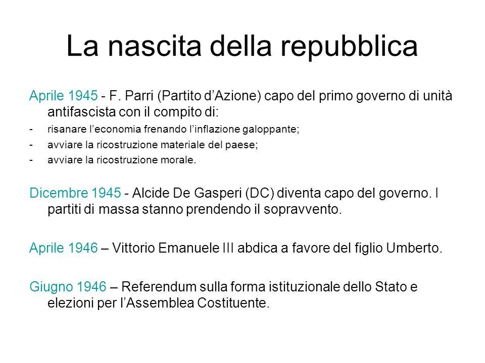 La nascita della repubblica Aprile 1945 - F. Parri (Partito dAzione) capo del primo governo di unità antifascista con il compito di: -risanare leconom