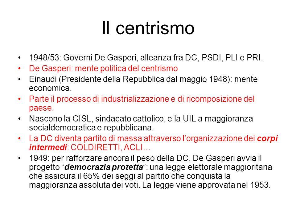 Il centrismo 1948/53: Governi De Gasperi, alleanza fra DC, PSDI, PLI e PRI. De Gasperi: mente politica del centrismo Einaudi (Presidente della Repubbl