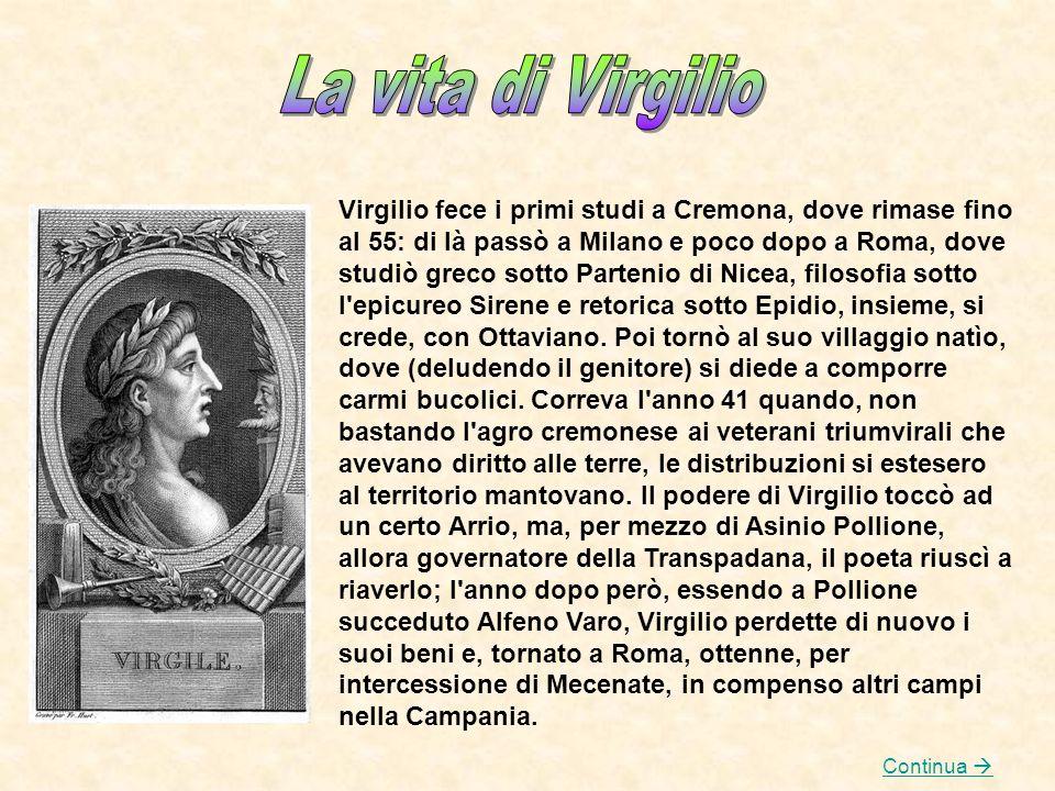 Virgilio fece i primi studi a Cremona, dove rimase fino al 55: di là passò a Milano e poco dopo a Roma, dove studiò greco sotto Partenio di Nicea, fil