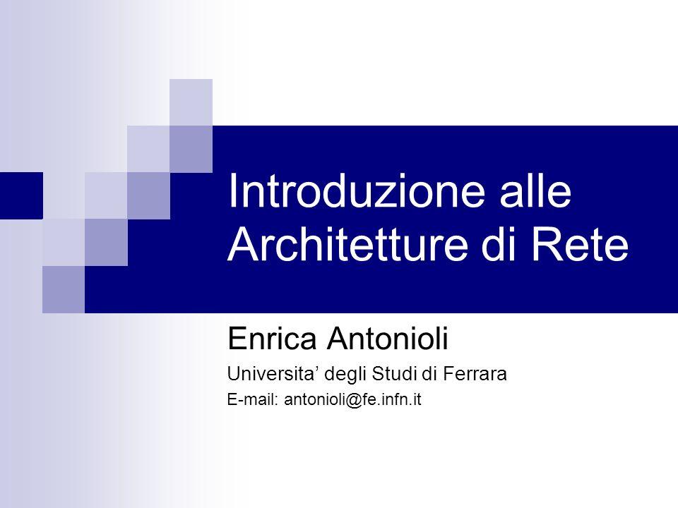 Introduzione alle Architetture di Rete Enrica Antonioli Universita degli Studi di Ferrara E-mail: antonioli@fe.infn.it