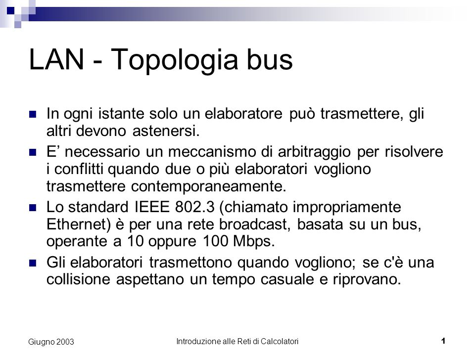 Introduzione alle Reti di Calcolatori 1 Giugno 2003 LAN - Topologia bus In ogni istante solo un elaboratore può trasmettere, gli altri devono astenersi.
