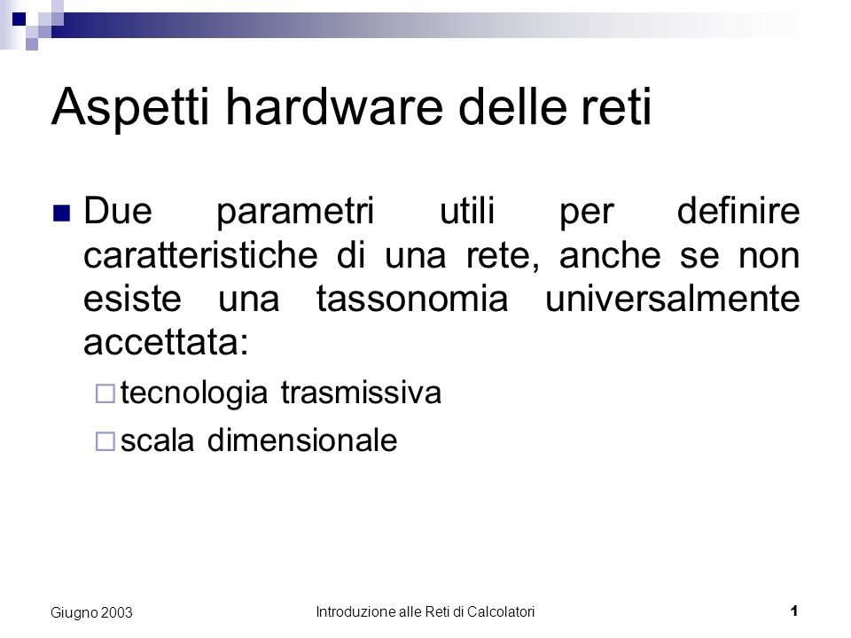 Introduzione alle Reti di Calcolatori 1 Giugno 2003 Aspetti hardware delle reti Due parametri utili per definire caratteristiche di una rete, anche se non esiste una tassonomia universalmente accettata: tecnologia trasmissiva scala dimensionale